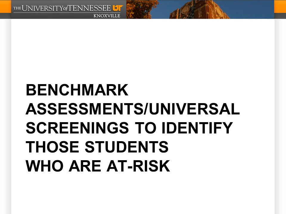 BENCHMARK ASSESSMENTS/UNIVERSAL SCREENINGS TO IDENTIFY THOSE STUDENTS WHO ARE AT-RISK