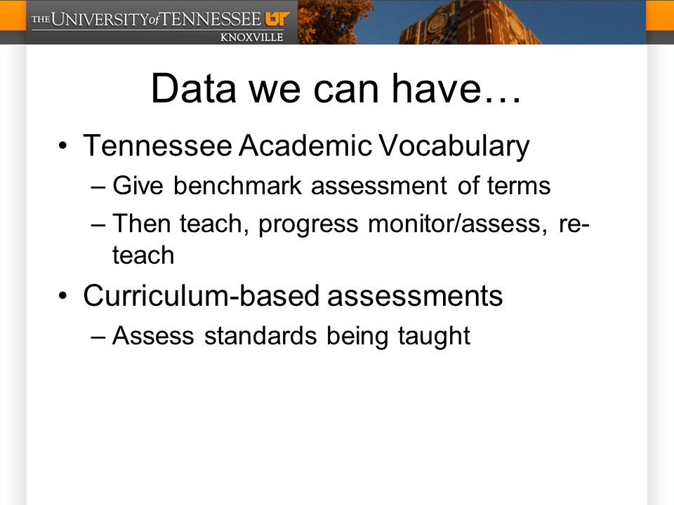 Data we can have… Tennessee Academic Vocabulary –Give benchmark assessment of terms –Then teach, progress monitor/assess, re- teach Curriculum-based assessments –Assess standards being taught