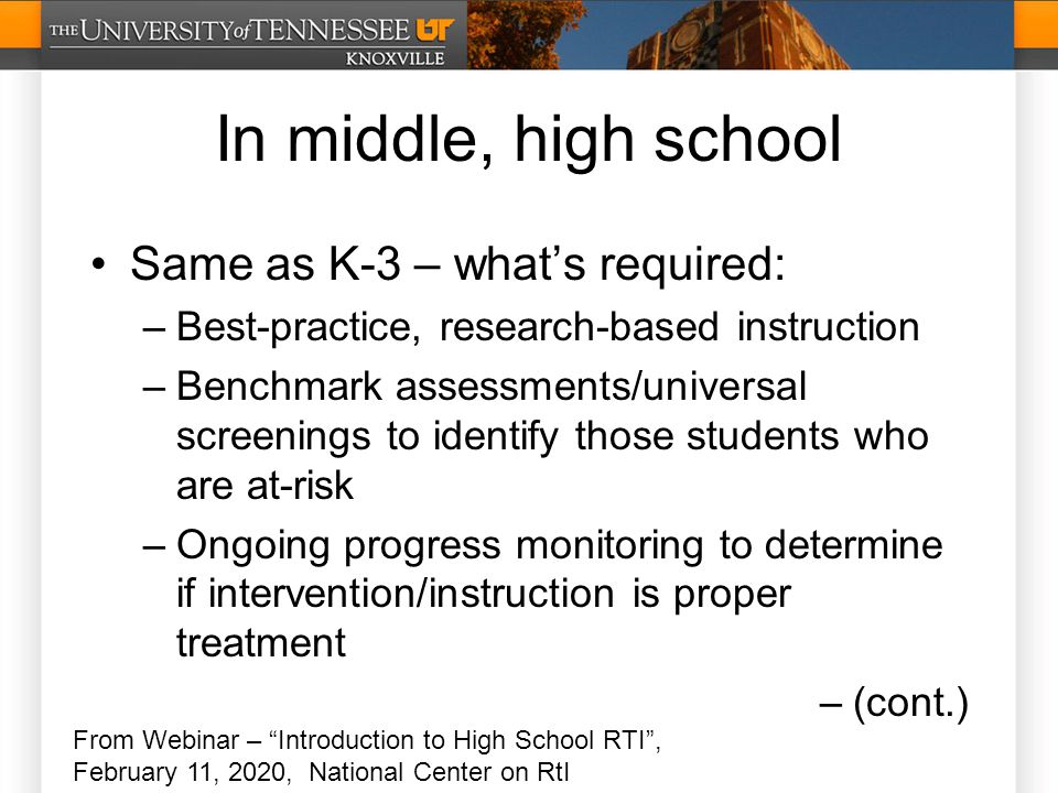 In middle, high school Same as K-3 – what's required: –Best-practice, research-based instruction –Benchmark assessments/universal screenings to identify those students who are at-risk –Ongoing progress monitoring to determine if intervention/instruction is proper treatment –(cont.) From Webinar – Introduction to High School RTI , February 11, 2020, National Center on RtI