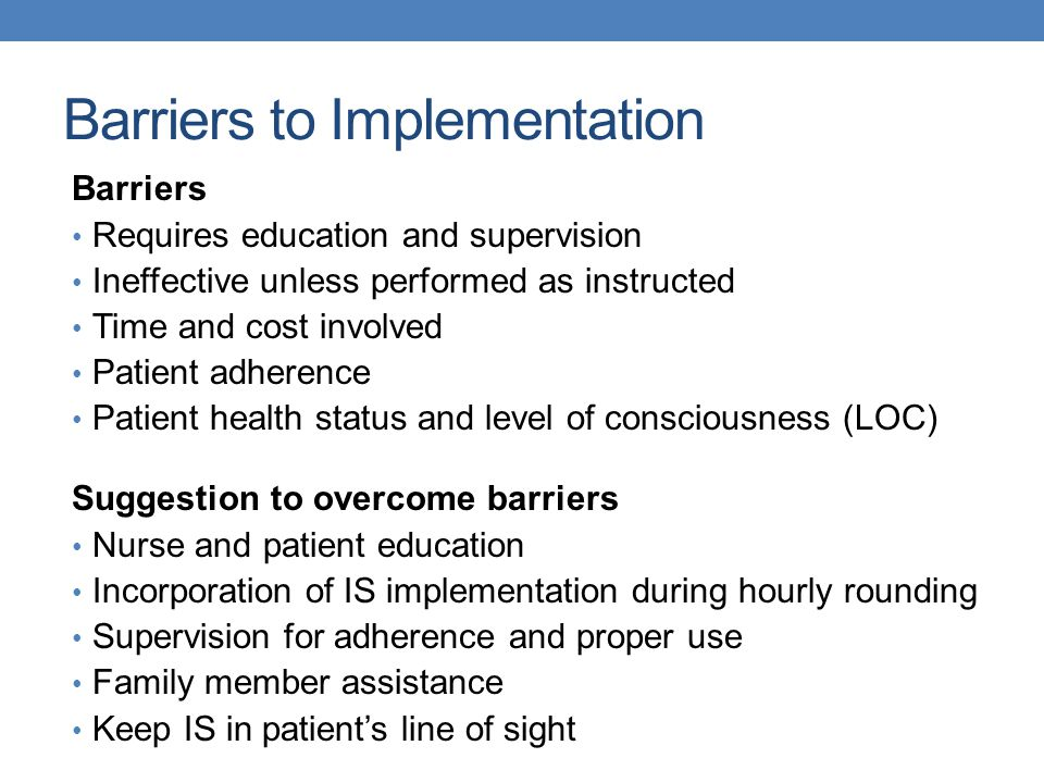 Barriers to Implementation Barriers Requires education and supervision Ineffective unless performed as instructed Time and cost involved Patient adherence Patient health status and level of consciousness (LOC) Suggestion to overcome barriers Nurse and patient education Incorporation of IS implementation during hourly rounding Supervision for adherence and proper use Family member assistance Keep IS in patient's line of sight