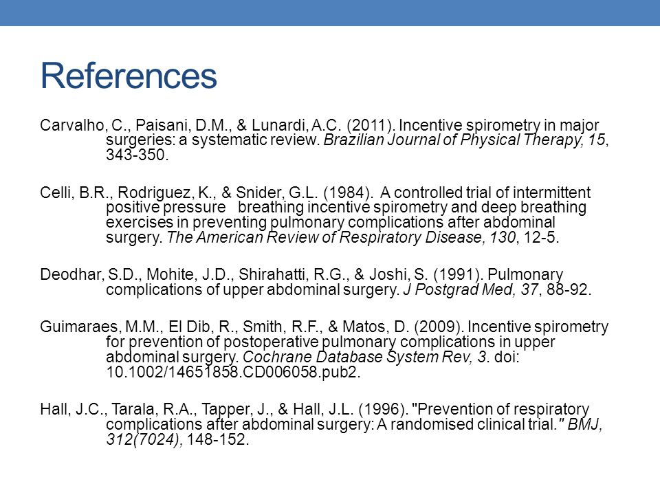 References Carvalho, C., Paisani, D.M., & Lunardi, A.C. (2011). Incentive spirometry in major surgeries: a systematic review. Brazilian Journal of Phy
