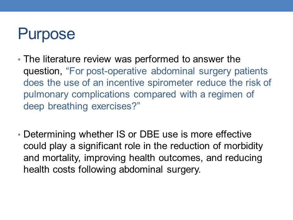 Literature Search Strategy Databases searched: CINAHL, Cochrane, Google Scholar, Medline, Ovid Key search terms: deep breathing exercises, incentive spirometry, pulmonary complications, post abdominal surgery, Target population: adult patients at risk for pulmonary complications following abdominal surgery Inclusion criteria: studies that compare the effectiveness of DBE versus IS use in the prevention of PPCs in adults Exclusion criteria: pediatric studies, pre-surgical interventions, non-abdominal surgery Articles: 20 articles reviewed, nine articles selected ranging from 1984-2011 (paucity of studies in the last five years)