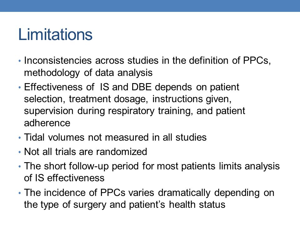 Limitations Inconsistencies across studies in the definition of PPCs, methodology of data analysis Effectiveness of IS and DBE depends on patient selection, treatment dosage, instructions given, supervision during respiratory training, and patient adherence Tidal volumes not measured in all studies Not all trials are randomized The short follow-up period for most patients limits analysis of IS effectiveness The incidence of PPCs varies dramatically depending on the type of surgery and patient's health status