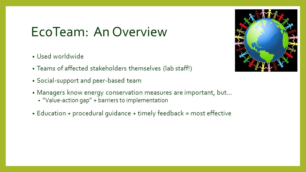 EcoTeam: An Overview Used worldwide Teams of affected stakeholders themselves (lab staff!) Social-support and peer-based team Managers know energy conservation measures are important, but… Value-action gap + barriers to implementation Education + procedural guidance + timely feedback = most effective