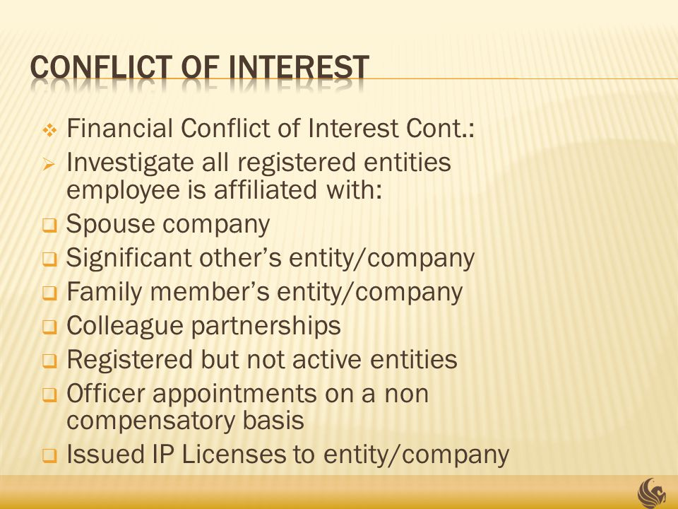  Financial Conflict of Interest Cont.:  Investigate all registered entities employee is affiliated with:  Spouse company  Significant other's entity/company  Family member's entity/company  Colleague partnerships  Registered but not active entities  Officer appointments on a non compensatory basis  Issued IP Licenses to entity/company