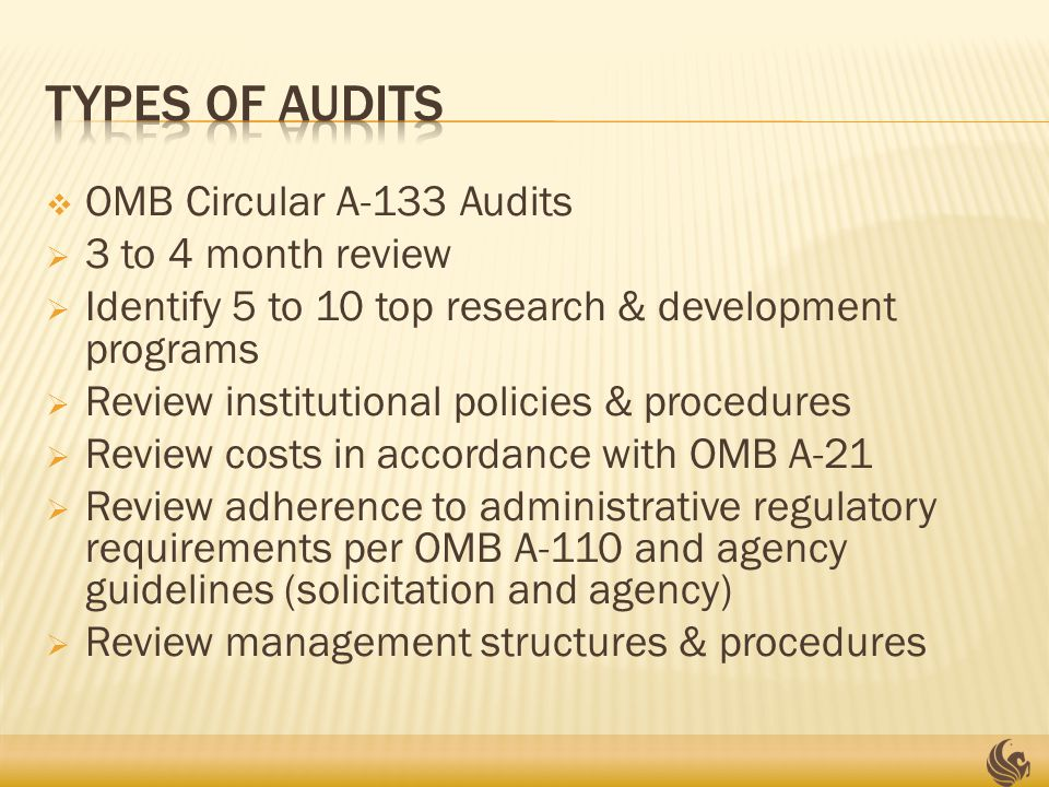  OMB Circular A-133 Audits  3 to 4 month review  Identify 5 to 10 top research & development programs  Review institutional policies & procedures  Review costs in accordance with OMB A-21  Review adherence to administrative regulatory requirements per OMB A-110 and agency guidelines (solicitation and agency)  Review management structures & procedures