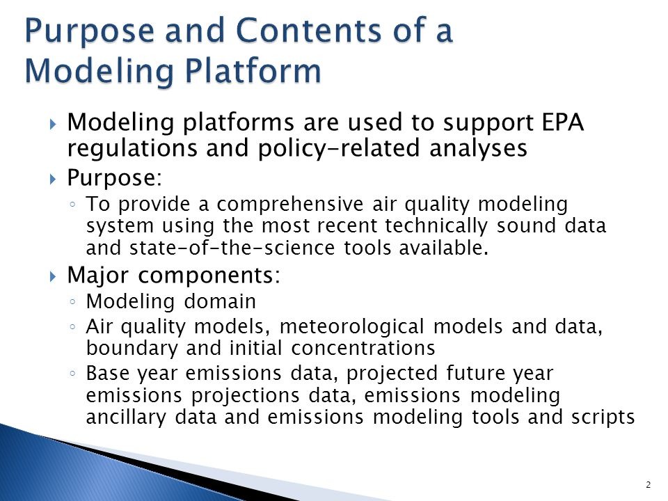  Modeling platforms are used to support EPA regulations and policy-related analyses  Purpose: ◦ To provide a comprehensive air quality modeling system using the most recent technically sound data and state-of-the-science tools available.