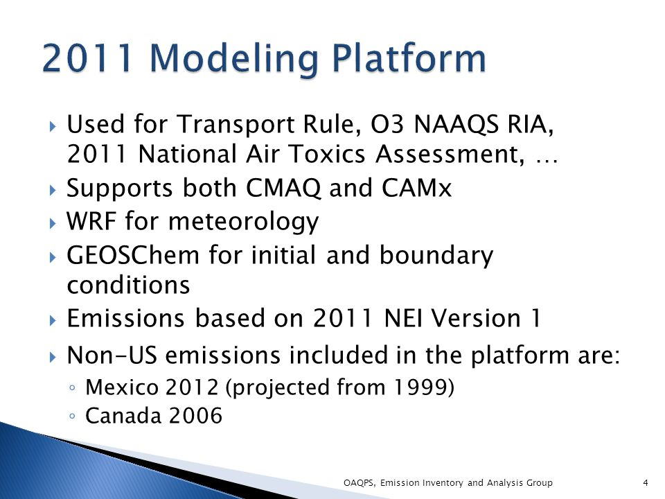  Used for Transport Rule, O3 NAAQS RIA, 2011 National Air Toxics Assessment, …  Supports both CMAQ and CAMx  WRF for meteorology  GEOSChem for initial and boundary conditions  Emissions based on 2011 NEI Version 1  Non-US emissions included in the platform are: ◦ Mexico 2012 (projected from 1999) ◦ Canada 2006 4OAQPS, Emission Inventory and Analysis Group