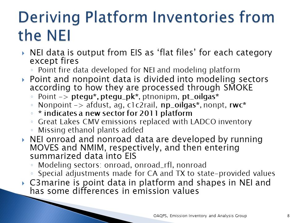  NEI data is output from EIS as 'flat files' for each category except fires ◦ Point fire data developed for NEI and modeling platform  Point and nonpoint data is divided into modeling sectors according to how they are processed through SMOKE ◦ Point -> ptegu*, ptegu_pk*, ptnonipm, pt_oilgas* ◦ Nonpoint -> afdust, ag, c1c2rail, np_oilgas*, nonpt, rwc* ◦ * indicates a new sector for 2011 platform ◦ Great Lakes CMV emissions replaced with LADCO inventory ◦ Missing ethanol plants added  NEI onroad and nonroad data are developed by running MOVES and NMIM, respectively, and then entering summarized data into EIS ◦ Modeling sectors: onroad, onroad_rfl, nonroad ◦ Special adjustments made for CA and TX to state-provided values  C3marine is point data in platform and shapes in NEI and has some differences in emission values OAQPS, Emission Inventory and Analysis Group8