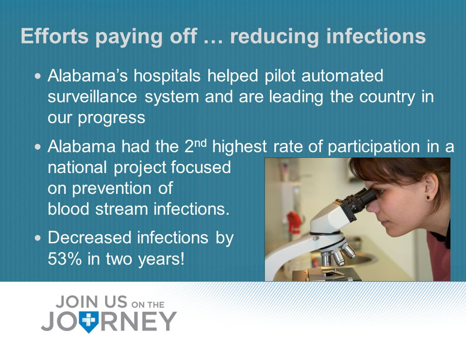 Efforts paying off … reducing infections Alabama's hospitals helped pilot automated surveillance system and are leading the country in our progress Alabama had the 2 nd highest rate of participation in a national project focused on prevention of blood stream infections.