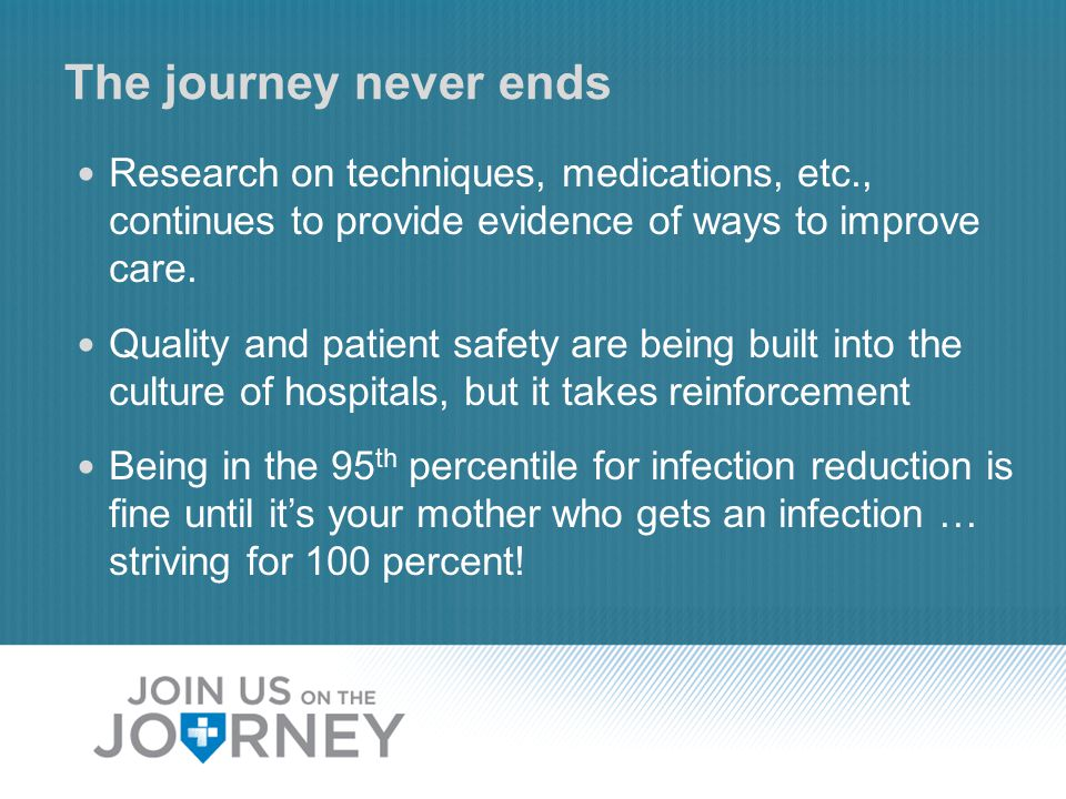 The journey never ends Research on techniques, medications, etc., continues to provide evidence of ways to improve care.