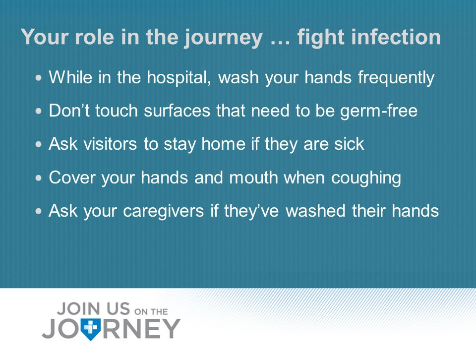 Your role in the journey … fight infection While in the hospital, wash your hands frequently Don't touch surfaces that need to be germ-free Ask visito