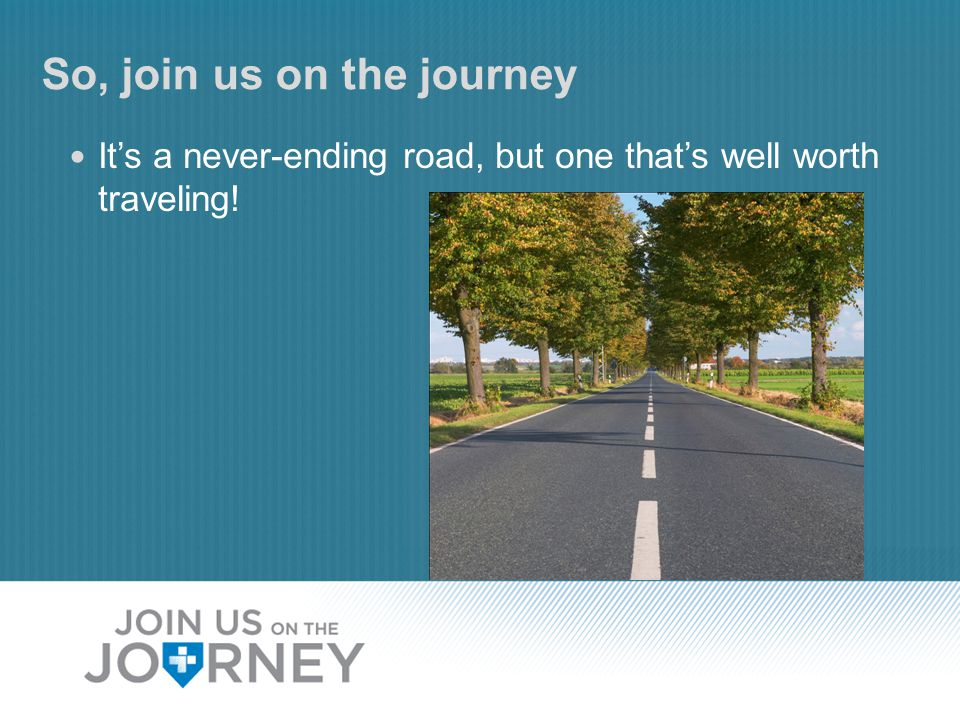 So, join us on the journey It's a never-ending road, but one that's well worth traveling!