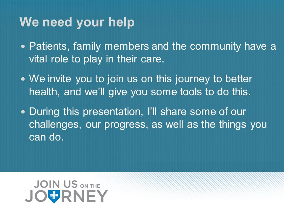 We need your help Patients, family members and the community have a vital role to play in their care.
