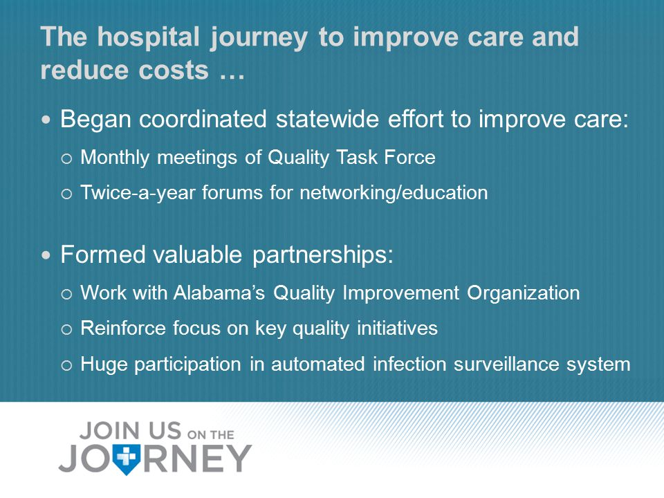 The hospital journey to improve care and reduce costs … Began coordinated statewide effort to improve care:  Monthly meetings of Quality Task Force  Twice-a-year forums for networking/education Formed valuable partnerships:  Work with Alabama's Quality Improvement Organization  Reinforce focus on key quality initiatives  Huge participation in automated infection surveillance system