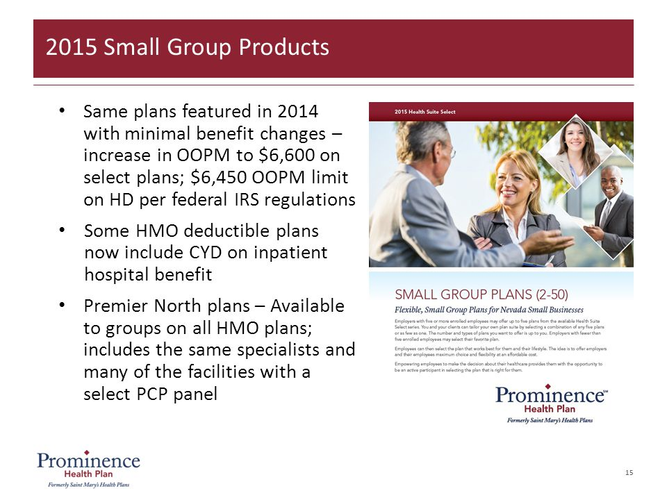 15 Same plans featured in 2014 with minimal benefit changes – increase in OOPM to $6,600 on select plans; $6,450 OOPM limit on HD per federal IRS regulations Some HMO deductible plans now include CYD on inpatient hospital benefit Premier North plans – Available to groups on all HMO plans; includes the same specialists and many of the facilities with a select PCP panel 2015 Small Group Products