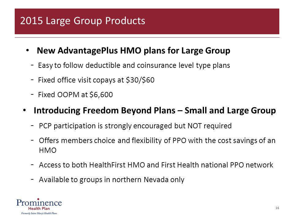 16 New AdvantagePlus HMO plans for Large Group –Easy to follow deductible and coinsurance level type plans –Fixed office visit copays at $30/$60 –Fixed OOPM at $6,600 Introducing Freedom Beyond Plans – Small and Large Group –PCP participation is strongly encouraged but NOT required –Offers members choice and flexibility of PPO with the cost savings of an HMO –Access to both HealthFirst HMO and First Health national PPO network –Available to groups in northern Nevada only 2015 Large Group Products
