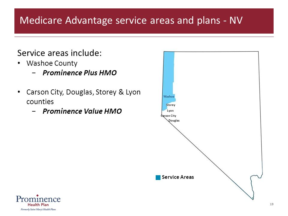 19 Service Areas Storey Carson City Douglas Lyon Service areas include: Washoe County −Prominence Plus HMO Carson City, Douglas, Storey & Lyon counties −Prominence Value HMO Medicare Advantage service areas and plans - NV