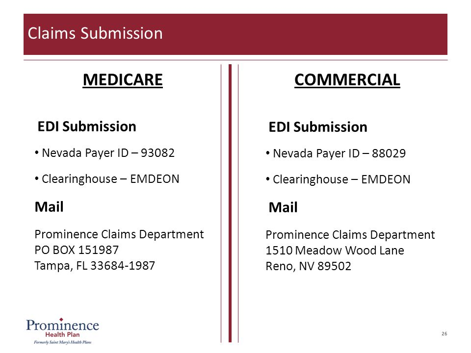 26 Claims Submission MEDICARECOMMERCIAL EDI Submission Nevada Payer ID – 93082 Clearinghouse – EMDEON Mail Prominence Claims Department PO BOX 151987 Tampa, FL 33684-1987 EDI Submission Nevada Payer ID – 88029 Clearinghouse – EMDEON Mail Prominence Claims Department 1510 Meadow Wood Lane Reno, NV 89502