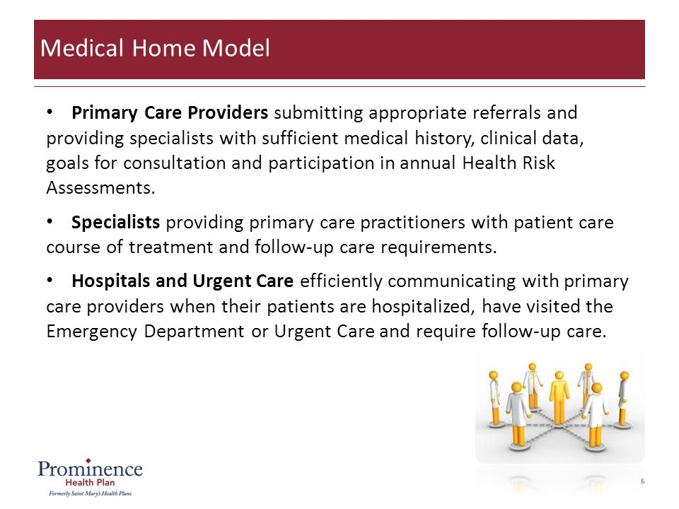 6 Medical Home Model Primary Care Providers submitting appropriate referrals and providing specialists with sufficient medical history, clinical data, goals for consultation and participation in annual Health Risk Assessments.