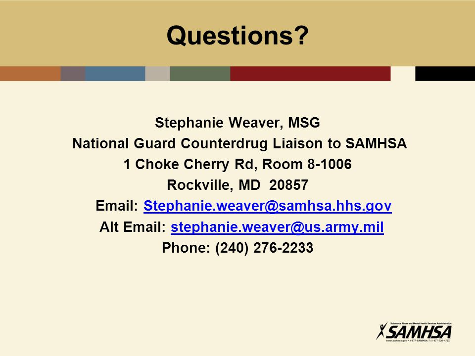 Questions? Stephanie Weaver, MSG National Guard Counterdrug Liaison to SAMHSA 1 Choke Cherry Rd, Room 8-1006 Rockville, MD 20857 Email: Stephanie.weav
