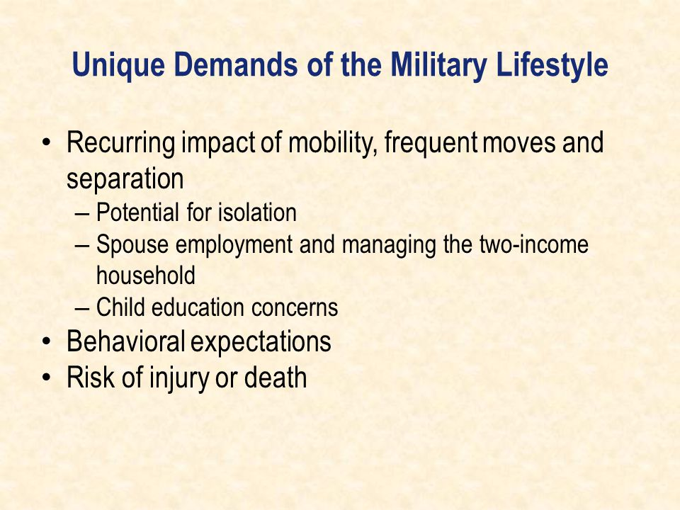Unique Demands of the Military Lifestyle Recurring impact of mobility, frequent moves and separation – Potential for isolation – Spouse employment and