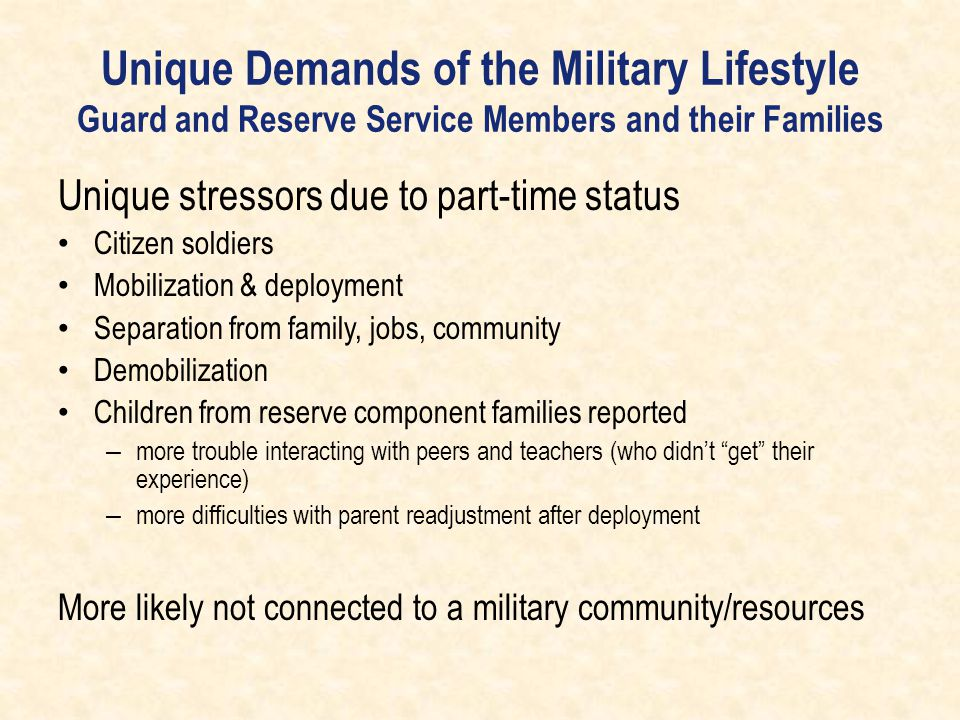 Unique Demands of the Military Lifestyle Guard and Reserve Service Members and their Families Unique stressors due to part-time status Citizen soldier