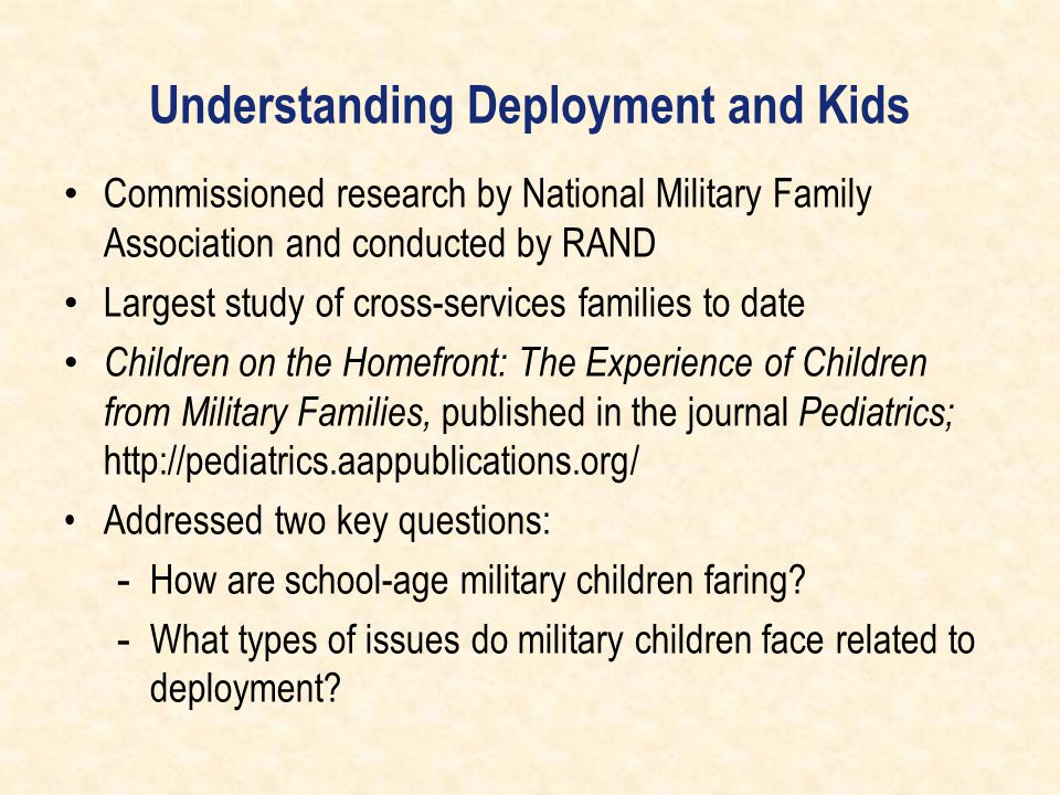 Understanding Deployment and Kids Commissioned research by National Military Family Association and conducted by RAND Largest study of cross-services