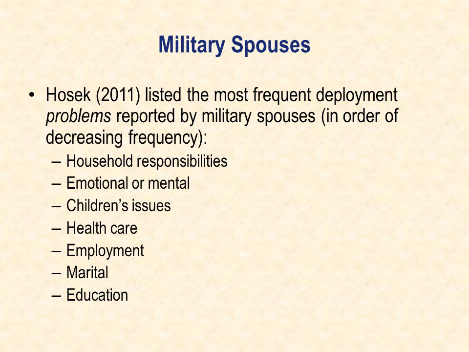 Military Spouses Hosek (2011) listed the most frequent deployment problems reported by military spouses (in order of decreasing frequency): – Househol