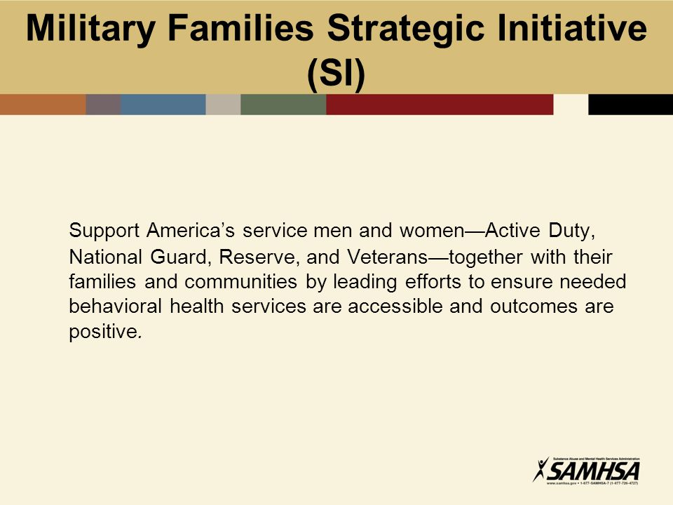 Goals of Military Families SI Goal 3.1: Improve military families' access to community- based behavioral health care through coordination among SAMHSA, TRICARE, Department of Defense (DoD), and Veterans Health Administration services.