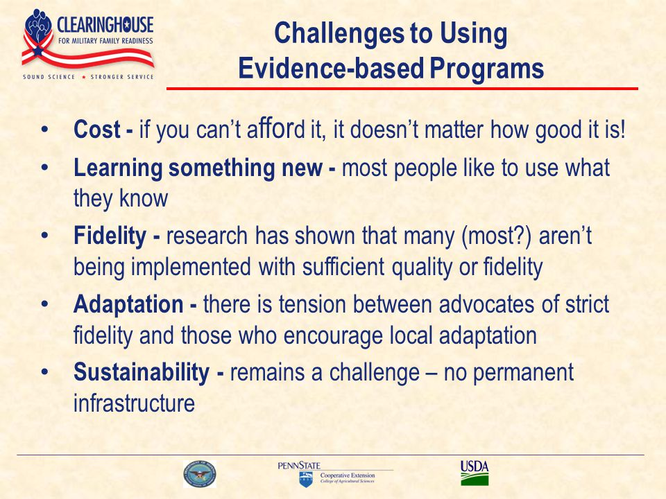 Challenges to Using Evidence-based Programs Cost - if you can't a ffor d it, it doesn't matter how good it is! Learning something new - most people li