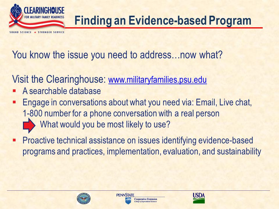 Finding an Evidence-based Program You know the issue you need to address…now what? Visit the Clearinghouse: www.militaryfamilies.psu.edu www.militaryf