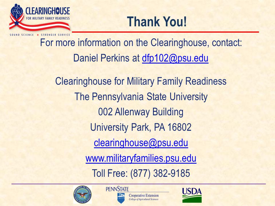 Thank You! For more information on the Clearinghouse, contact: Daniel Perkins at dfp102@psu.edudfp102@psu.edu Clearinghouse for Military Family Readin