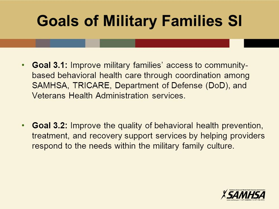 Goals of Military Families SI Goal 3.1: Improve military families' access to community- based behavioral health care through coordination among SAMHSA