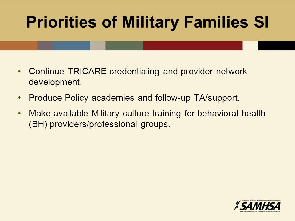 Priorities of Military Families SI Continue TRICARE credentialing and provider network development. Produce Policy academies and follow-up TA/support.