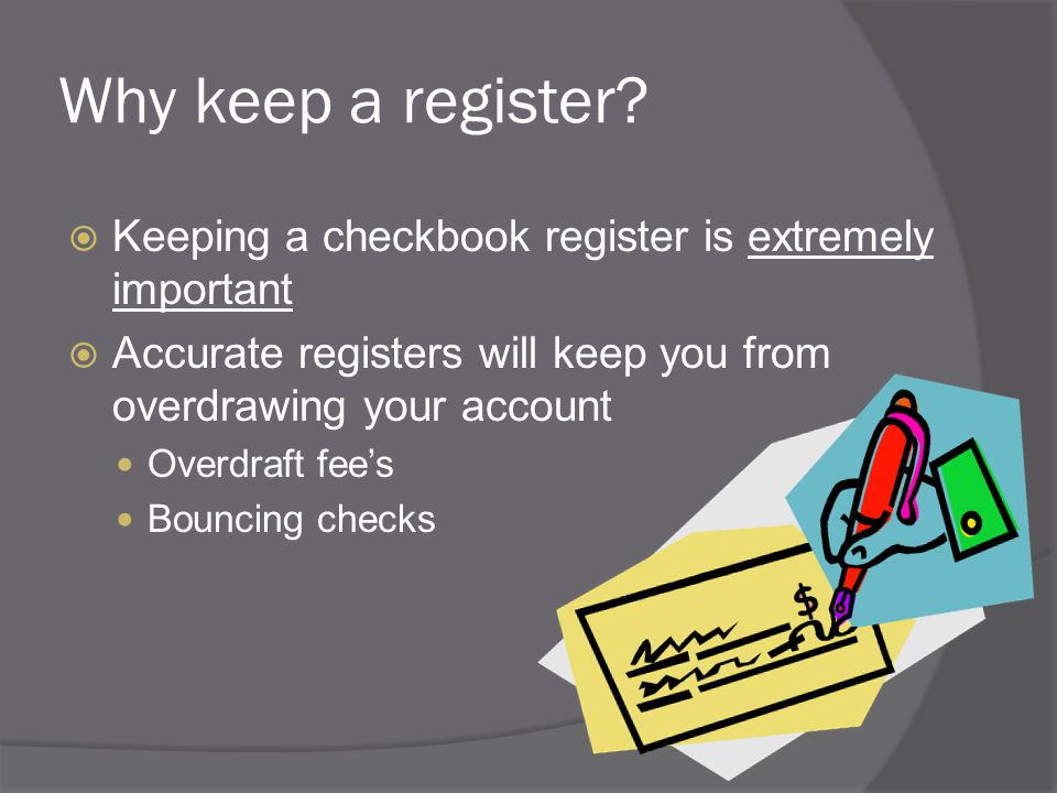 Why keep a register?  Keeping a checkbook register is extremely important  Accurate registers will keep you from overdrawing your account Overdraft