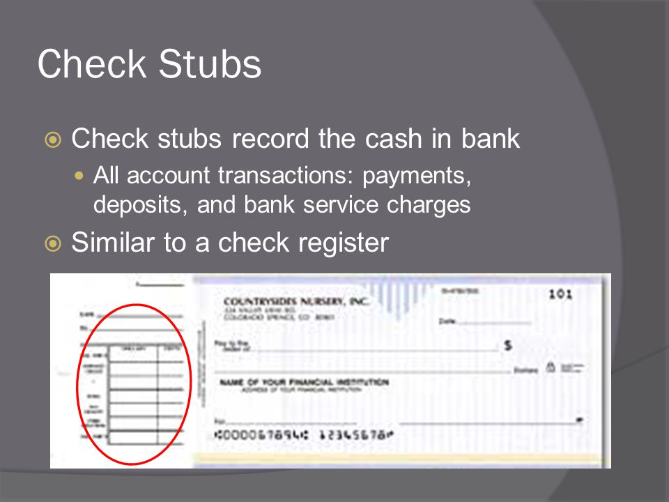 Check Stubs  Check stubs record the cash in bank All account transactions: payments, deposits, and bank service charges  Similar to a check register