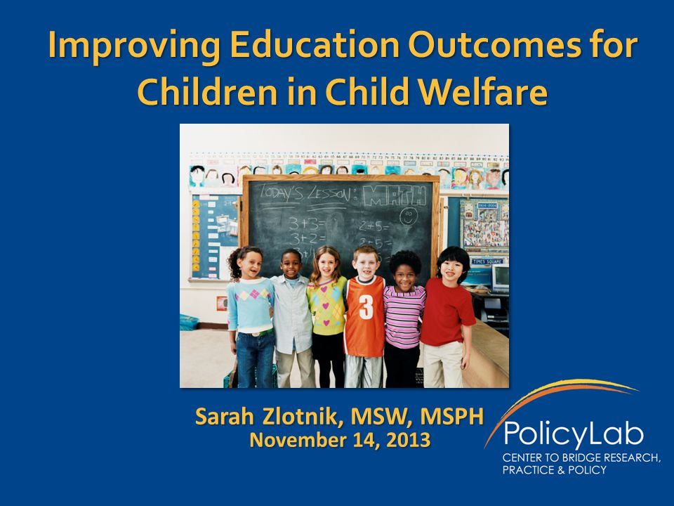 Improving Education Outcomes for Children in Child Welfare Sarah Zlotnik, MSW, MSPH November 14, 2013
