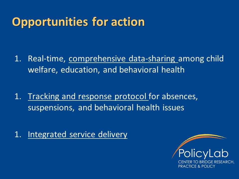 Opportunities for action 1.Real-time, comprehensive data-sharing among child welfare, education, and behavioral health 1.Tracking and response protoco