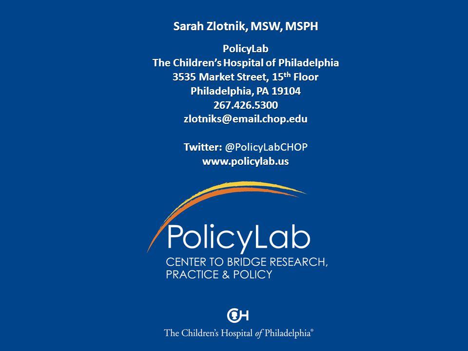 Sarah Zlotnik, MSW, MSPH PolicyLab The Children's Hospital of Philadelphia 3535 Market Street, 15 th Floor Philadelphia, PA 19104 267.426.5300zlotniks@email.chop.edu Twitter: Twitter: @PolicyLabCHOPwww.policylab.us