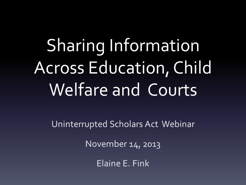 Sharing Information Across Education, Child Welfare and Courts Uninterrupted Scholars Act Webinar November 14, 2013 Elaine E. Fink