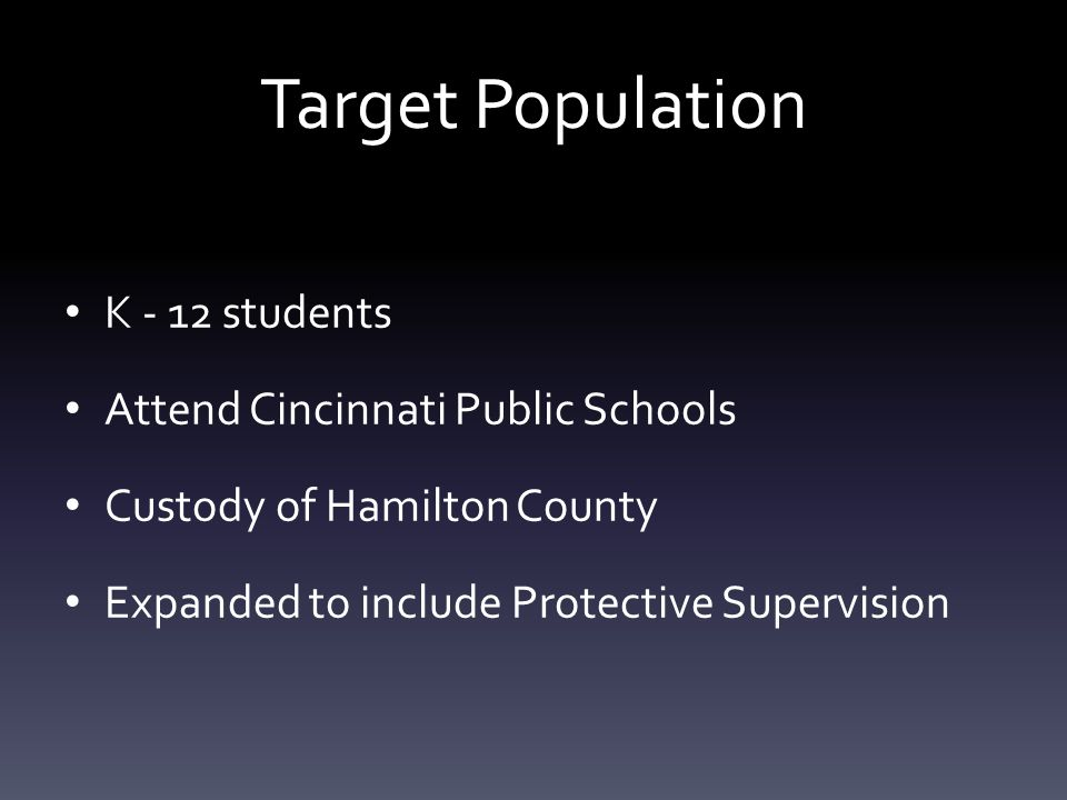 Target Population K - 12 students Attend Cincinnati Public Schools Custody of Hamilton County Expanded to include Protective Supervision