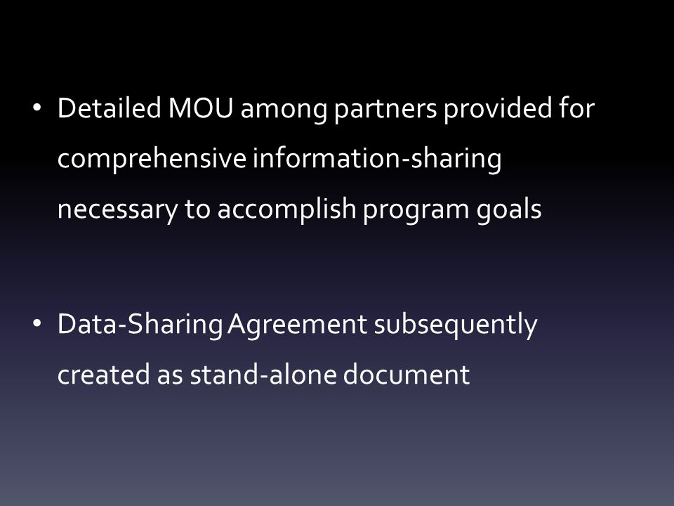 Detailed MOU among partners provided for comprehensive information-sharing necessary to accomplish program goals Data-Sharing Agreement subsequently c