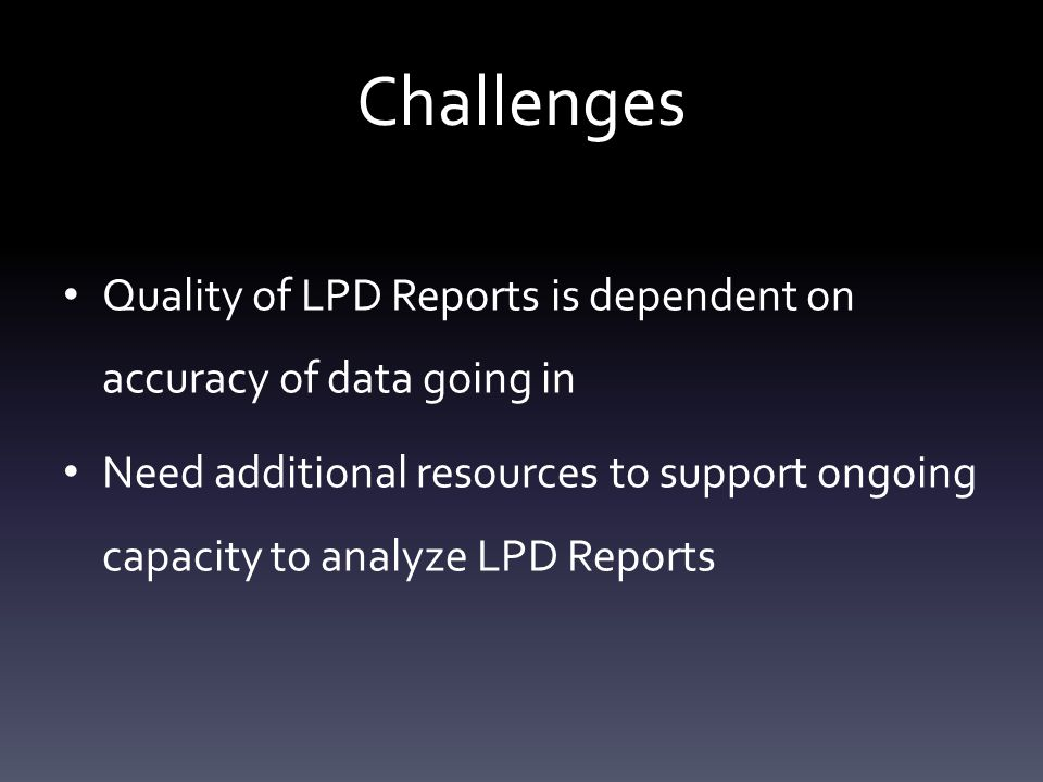 Challenges Quality of LPD Reports is dependent on accuracy of data going in Need additional resources to support ongoing capacity to analyze LPD Repor