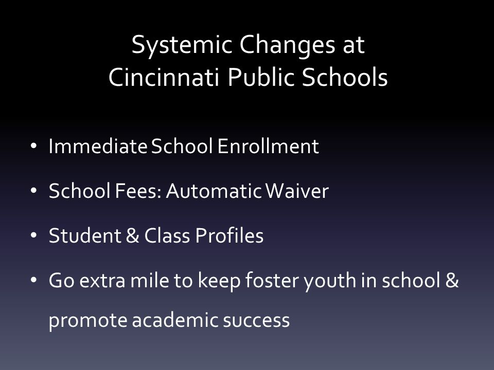 Systemic Changes at Cincinnati Public Schools Immediate School Enrollment School Fees: Automatic Waiver Student & Class Profiles Go extra mile to keep