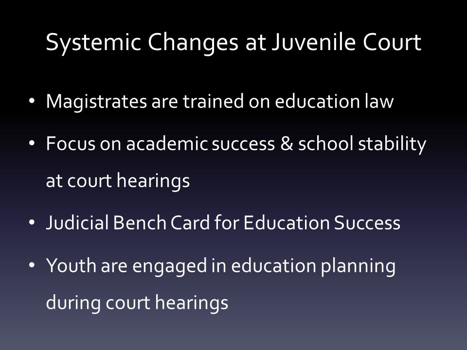 Systemic Changes at Juvenile Court Magistrates are trained on education law Focus on academic success & school stability at court hearings Judicial Be