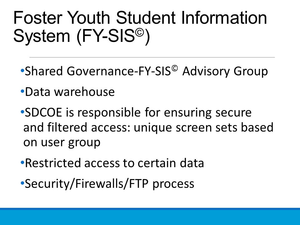 Foster Youth Student Information System (FY-SIS © ) Shared Governance-FY-SIS © Advisory Group Data warehouse SDCOE is responsible for ensuring secure