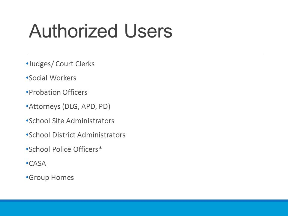 Authorized Users Judges/ Court Clerks Social Workers Probation Officers Attorneys (DLG, APD, PD) School Site Administrators School District Administra