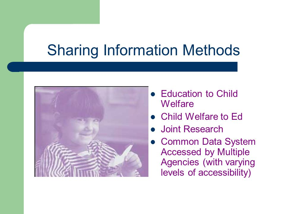 Sharing Information Methods Education to Child Welfare Child Welfare to Ed Joint Research Common Data System Accessed by Multiple Agencies (with varyi