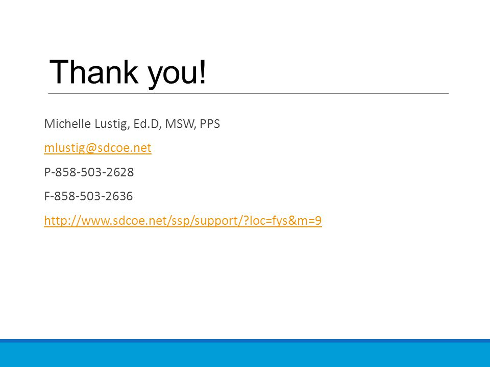 Thank you! Michelle Lustig, Ed.D, MSW, PPS mlustig@sdcoe.net P-858-503-2628 F-858-503-2636 http://www.sdcoe.net/ssp/support/?loc=fys&m=9
